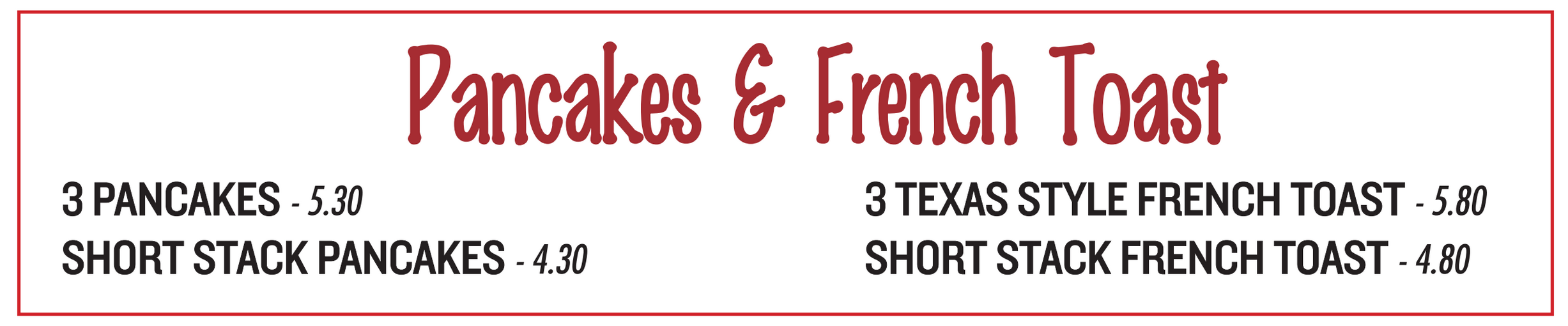 Picture: Pankages & French Toast; 3 Pancakes - $5.30, Short Stack Pancakes - $4.30, 3 Texas Style French Toast - $5.80, Short Stack French Toast - $4.80