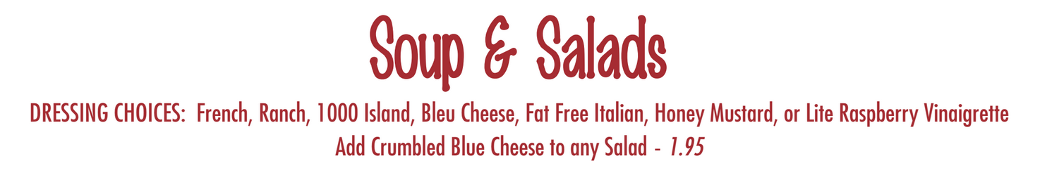 Soups & Salads. Dressing Choices: French, Ranch, 1000 Island, Bleu Cheese, Fat Free Italian, Honey Mustard, or Lite Raspberry Vinaigrette. Add Crumbled Blue Cheese to any Salad - 1.95
